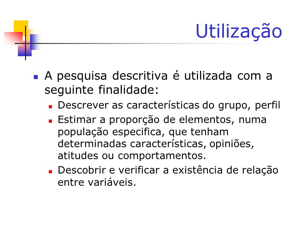 Utilização A pesquisa descritiva é utilizada com a seguinte finalidade: Descrever as características do grupo, perfil.