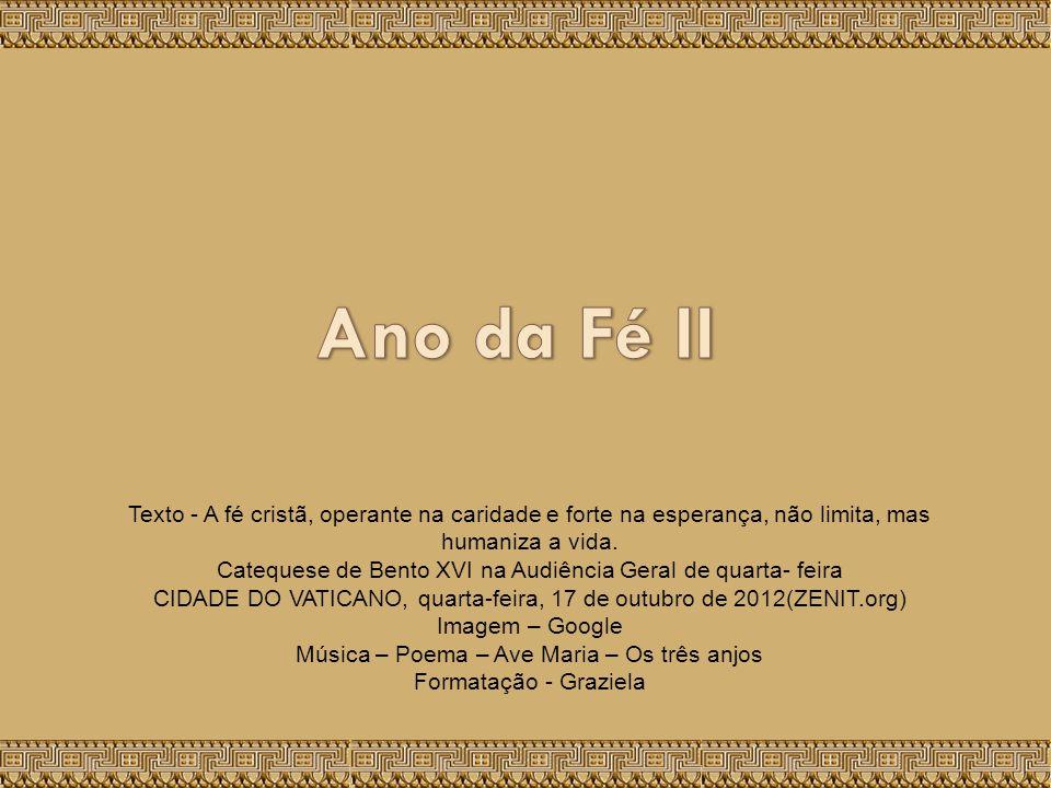 Ano da Fé II Texto - A fé cristã, operante na caridade e forte na esperança, não limita, mas humaniza a vida.