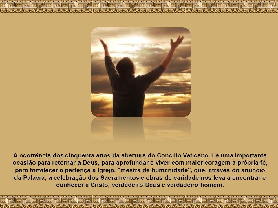 A ocorrência dos cinquenta anos da abertura do Concílio Vaticano II é uma importante ocasião para retornar a Deus, para aprofundar e viver com maior coragem a própria fé, para fortalecer a pertença à Igreja, mestra de humanidade , que, através do anúncio da Palavra, a celebração dos Sacramentos e obras de caridade nos leva a encontrar e conhecer a Cristo, verdadeiro Deus e verdadeiro homem.