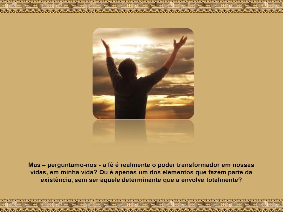 Mas – perguntamo-nos - a fé é realmente o poder transformador em nossas vidas, em minha vida.