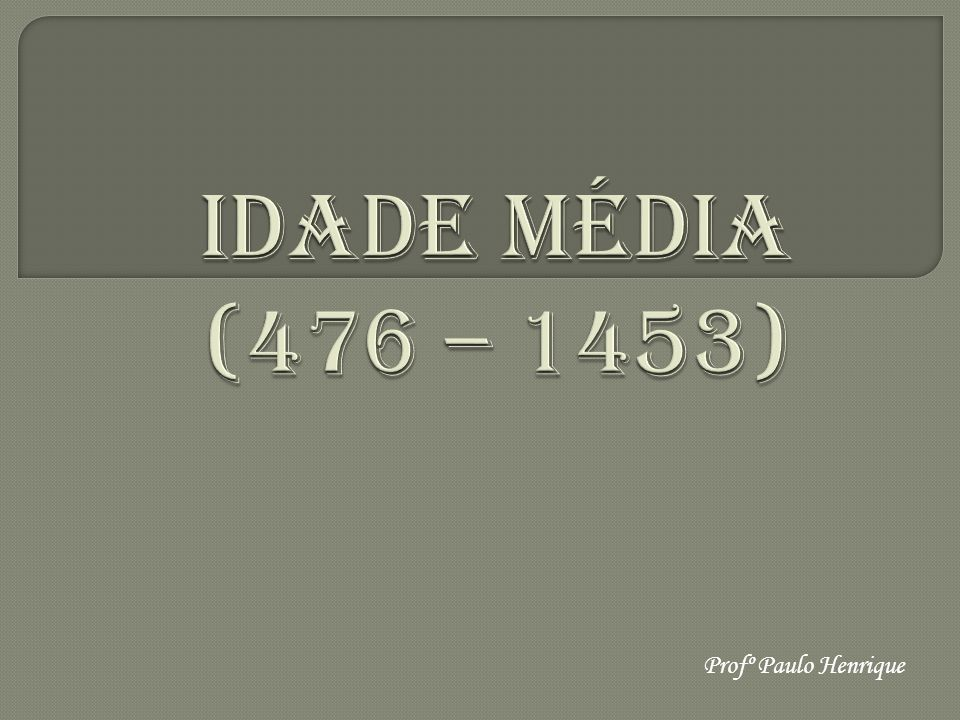 IDADE MÉDIA (476 – 1453) Profº Paulo Henrique
