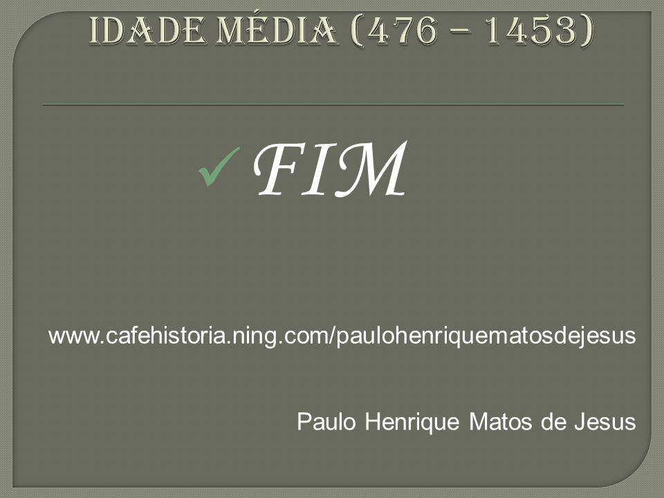 Idade média (476 – 1453) FIM. www.cafehistoria.ning.com/paulohenriquematosdejesus.