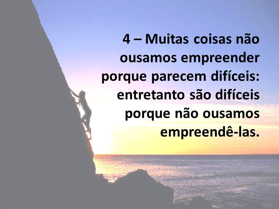 4 – Muitas coisas não ousamos empreender porque parecem difíceis: entretanto são difíceis porque não ousamos empreendê-las.
