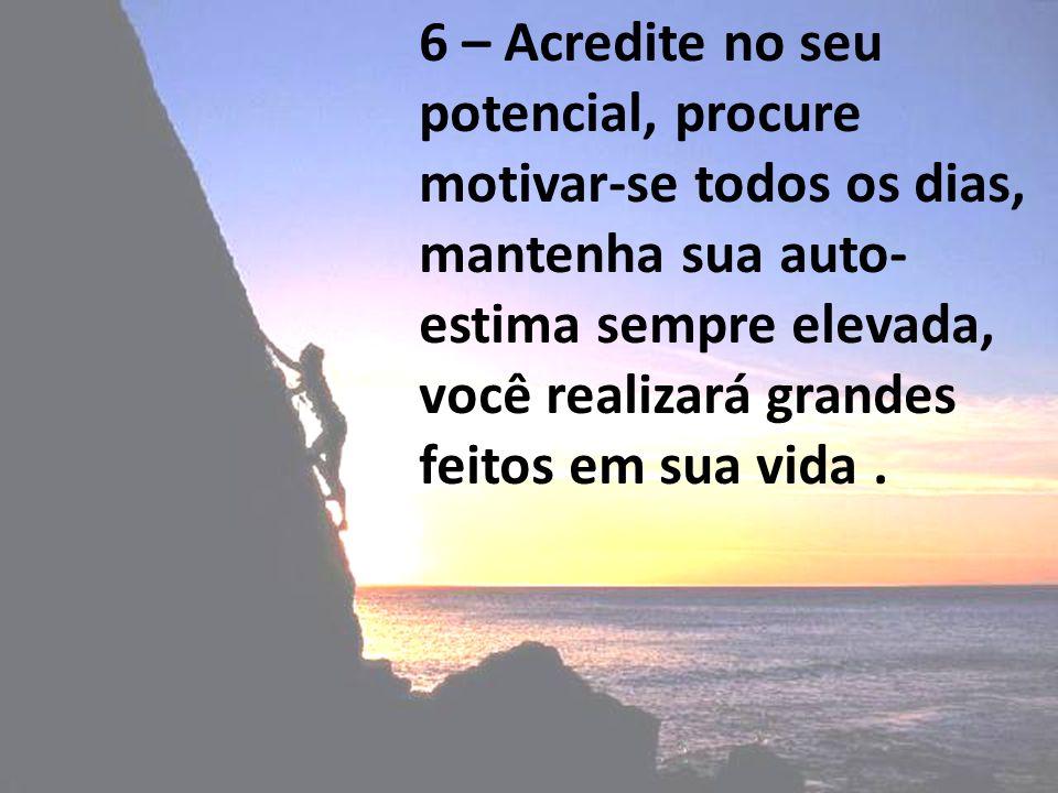 6 – Acredite no seu potencial, procure motivar-se todos os dias, mantenha sua auto-estima sempre elevada, você realizará grandes feitos em sua vida .