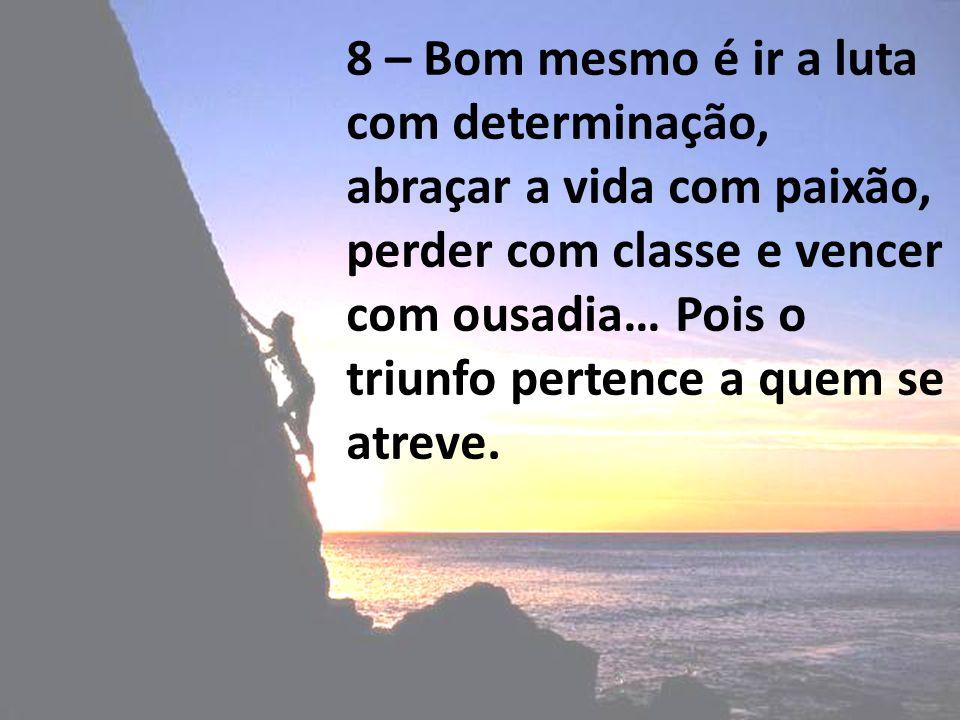 8 – Bom mesmo é ir a luta com determinação, abraçar a vida com paixão, perder com classe e vencer com ousadia… Pois o triunfo pertence a quem se atreve.
