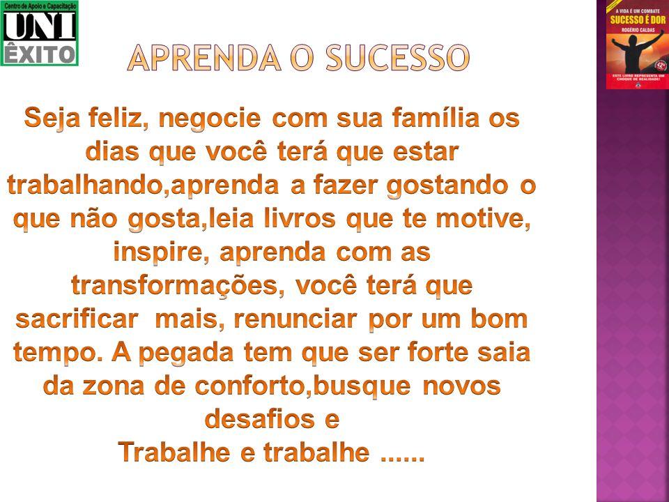 APRENDA O SUCESSO Seja feliz, negocie com sua família os dias que você terá que estar trabalhando,aprenda a fazer gostando o.