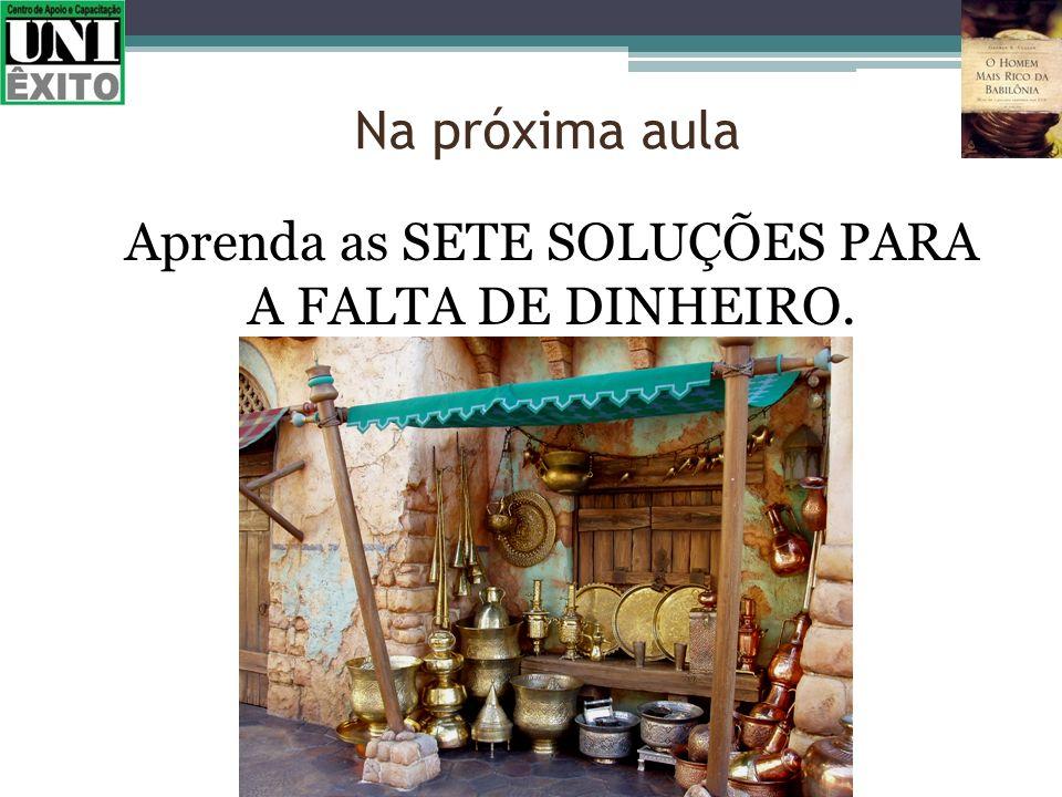 Aprenda as SETE SOLUÇÕES PARA A FALTA DE DINHEIRO.