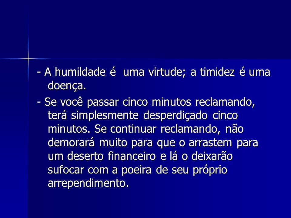 - A humildade é uma virtude; a timidez é uma doença.