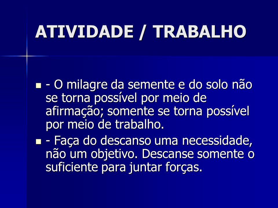 ATIVIDADE / TRABALHO - O milagre da semente e do solo não se torna possível por meio de afirmação; somente se torna possível por meio de trabalho.