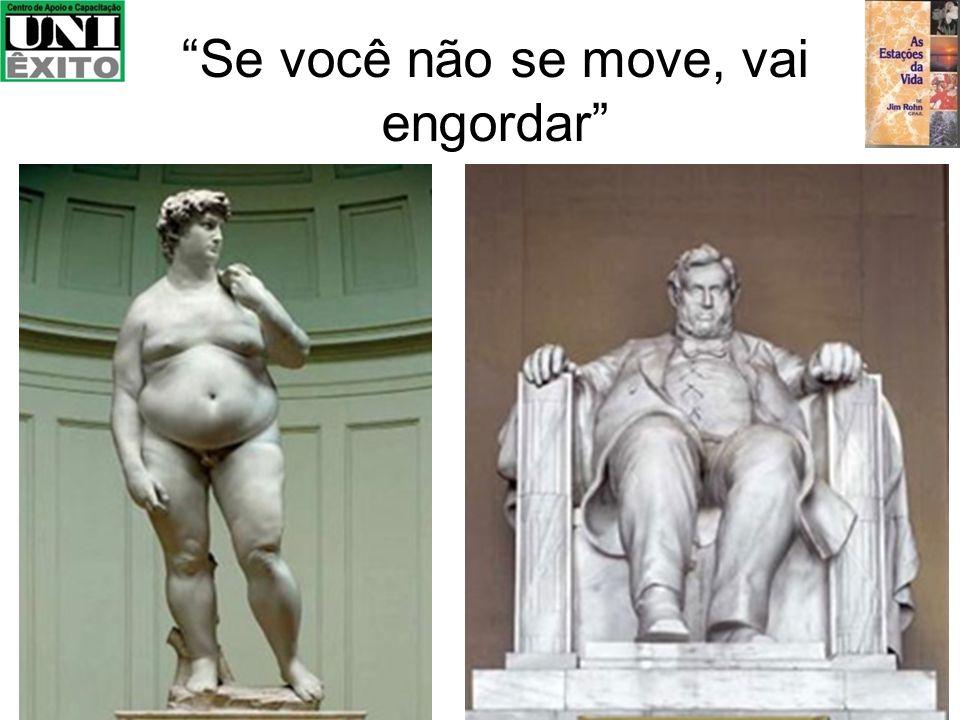 Se você não se move, vai engordar