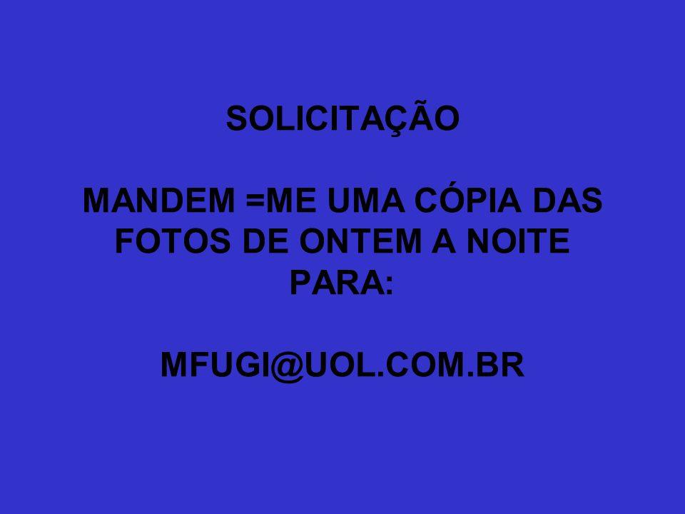 SOLICITAÇÃO MANDEM =ME UMA CÓPIA DAS FOTOS DE ONTEM A NOITE PARA: MFUGI@UOL.COM.BR