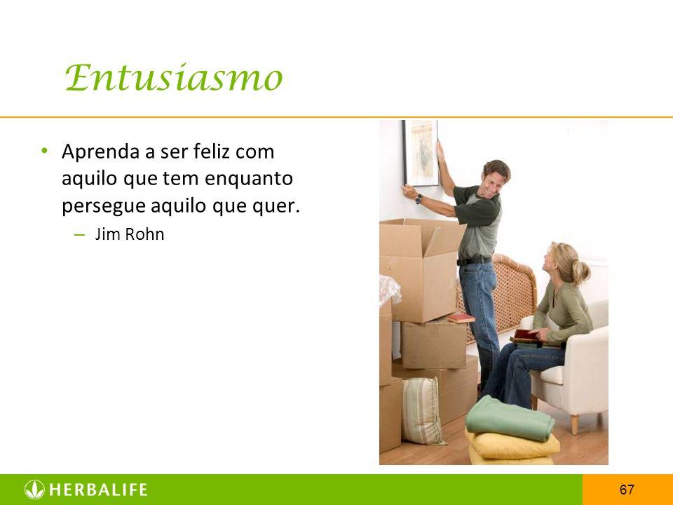 Entusiasmo Aprenda a ser feliz com aquilo que tem enquanto persegue aquilo que quer. Jim Rohn