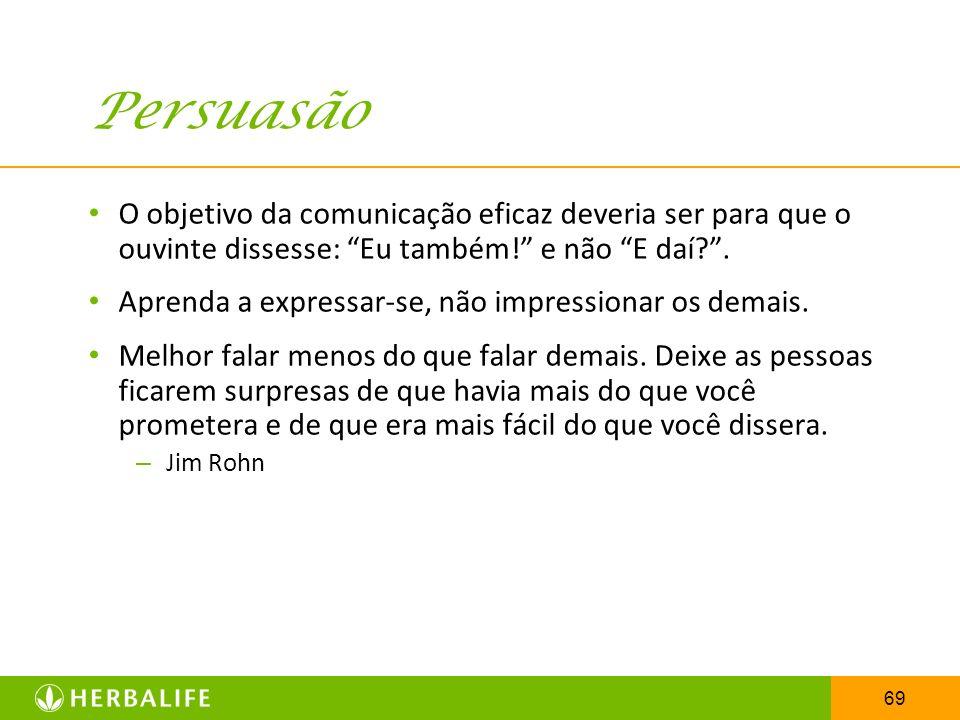 Persuasão O objetivo da comunicação eficaz deveria ser para que o ouvinte dissesse: Eu também! e não E daí .