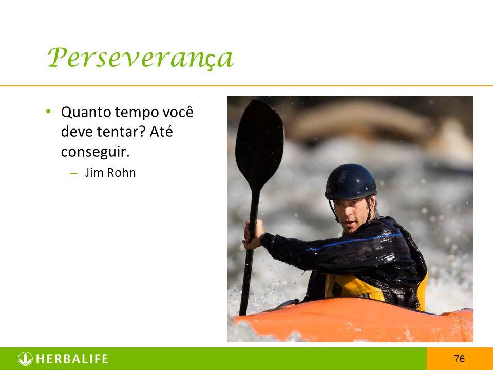 Perseverança Quanto tempo você deve tentar Até conseguir. Jim Rohn
