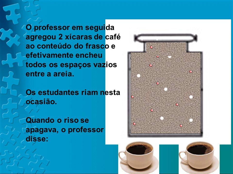 O professor em seguida agregou 2 xícaras de café ao conteúdo do frasco e efetivamente encheu todos os espaços vazios entre a areia.