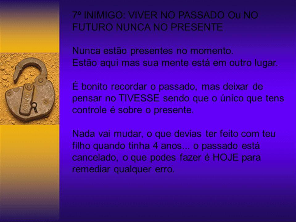 7º INIMIGO: VIVER NO PASSADO Ou NO FUTURO NUNCA NO PRESENTE