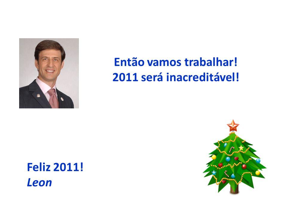 Então vamos trabalhar! 2011 será inacreditável! Feliz 2011! Leon