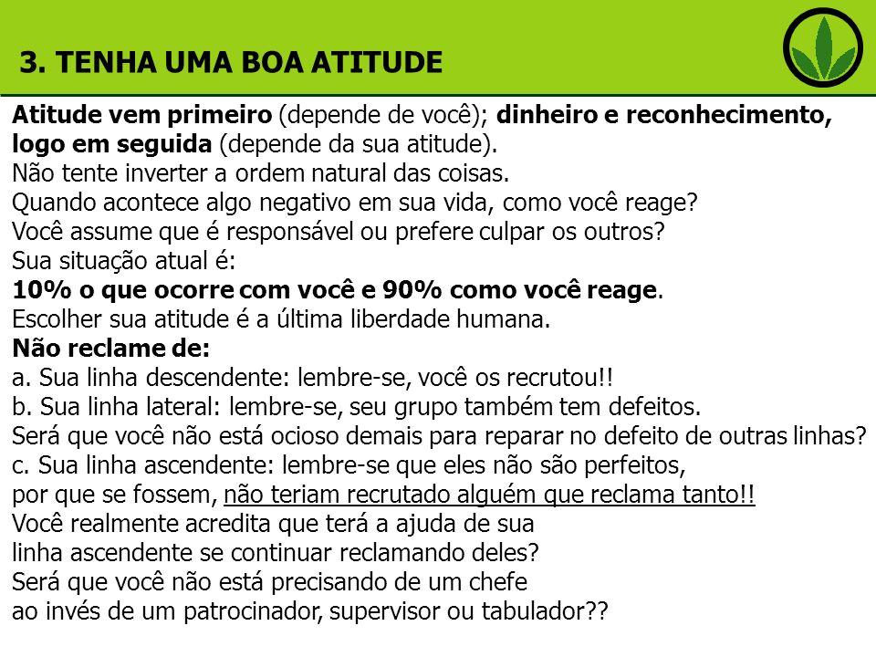 3. TENHA UMA BOA ATITUDE Atitude vem primeiro (depende de você); dinheiro e reconhecimento, logo em seguida (depende da sua atitude).