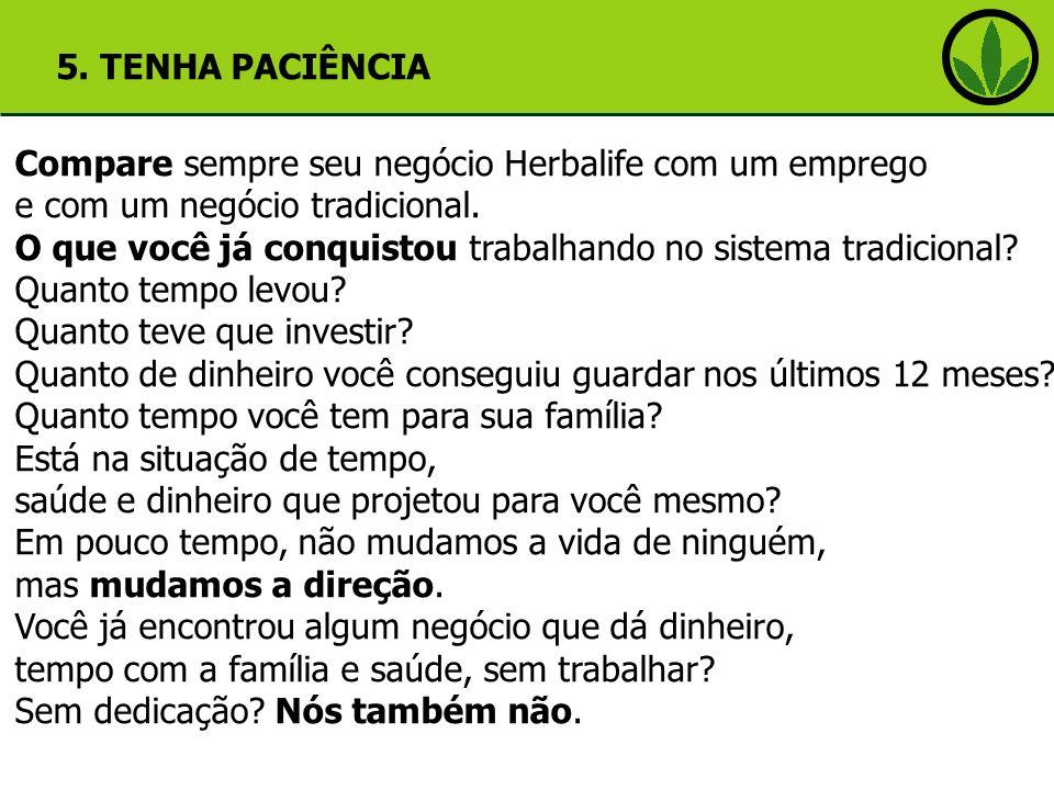 5. TENHA PACIÊNCIA Compare sempre seu negócio Herbalife com um emprego. e com um negócio tradicional.