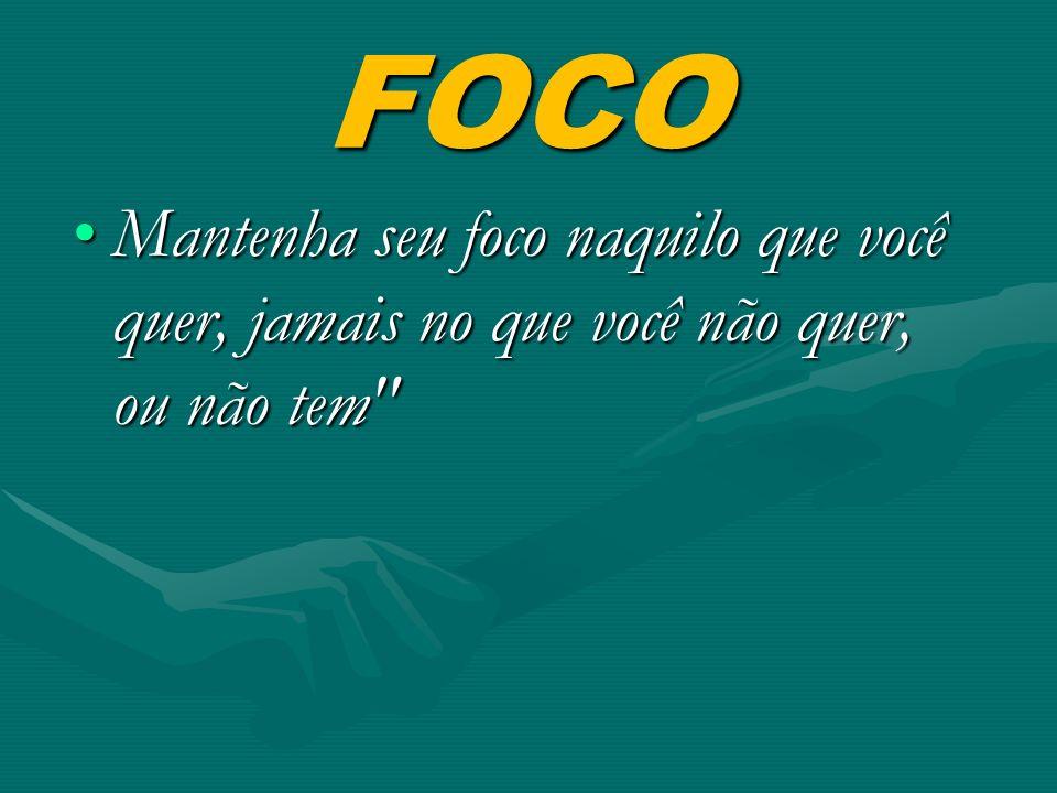FOCO Mantenha seu foco naquilo que você quer, jamais no que você não quer, ou não tem