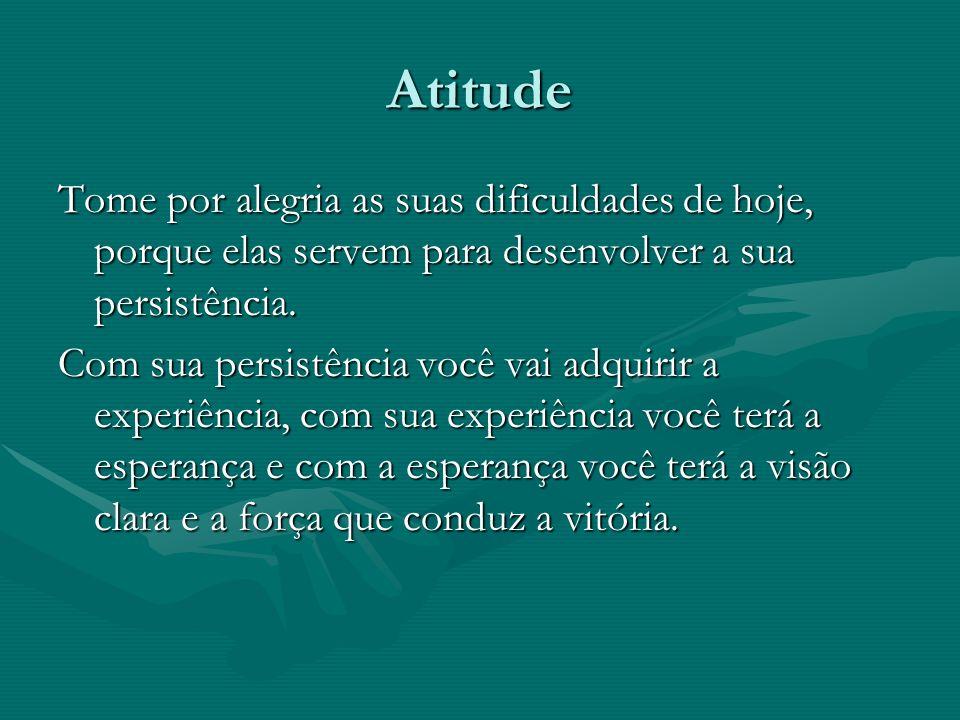 Atitude Tome por alegria as suas dificuldades de hoje, porque elas servem para desenvolver a sua persistência.