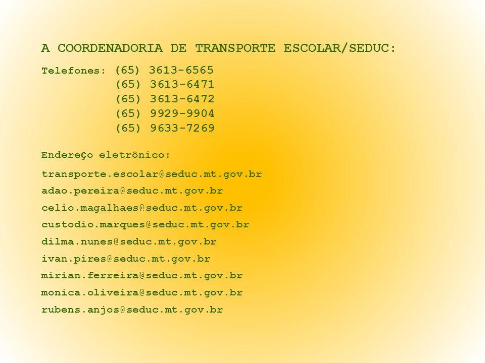 A COORDENADORIA DE TRANSPORTE ESCOLAR/SEDUC: Telefones: (65) 3613-6565 (65) 3613-6471 (65) 3613-6472 (65) 9929-9904 (65) 9633-7269 Endereço eletrônico: transporte.escolar@seduc.mt.gov.br adao.pereira@seduc.mt.gov.br celio.magalhaes@seduc.mt.gov.br custodio.marques@seduc.mt.gov.br dilma.nunes@seduc.mt.gov.br ivan.pires@seduc.mt.gov.br mirian.ferreira@seduc.mt.gov.br monica.oliveira@seduc.mt.gov.br rubens.anjos@seduc.mt.gov.br