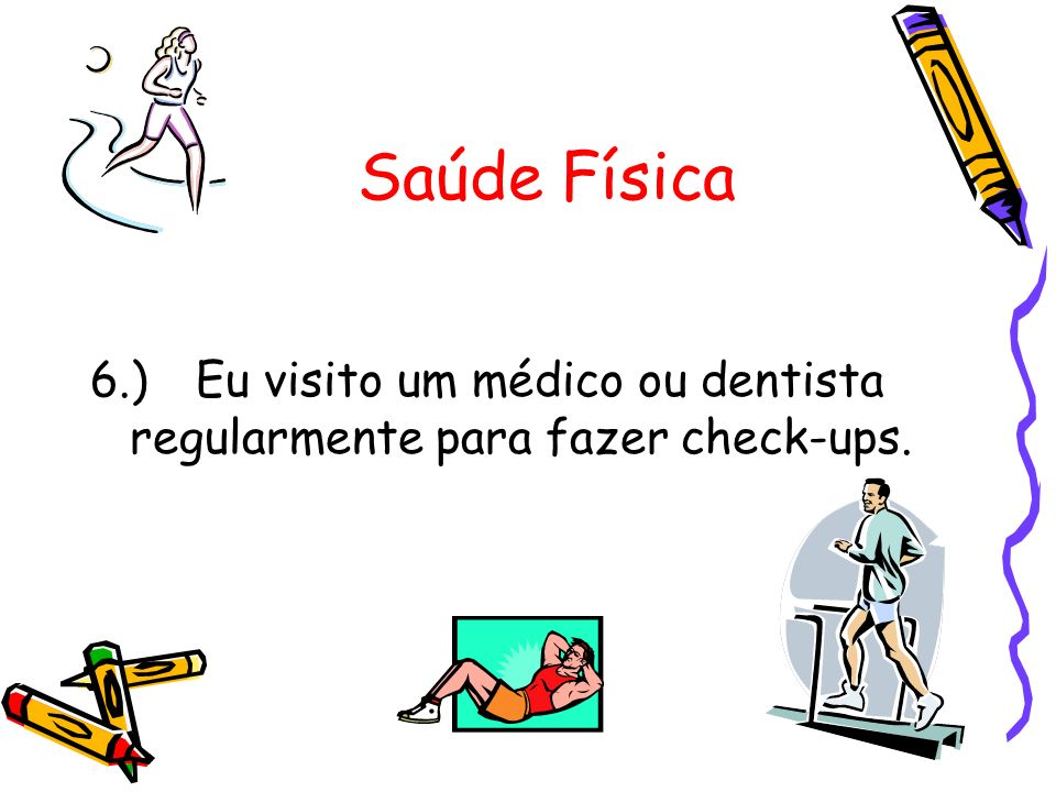 Saúde Física 6.) Eu visito um médico ou dentista regularmente para fazer check-ups.
