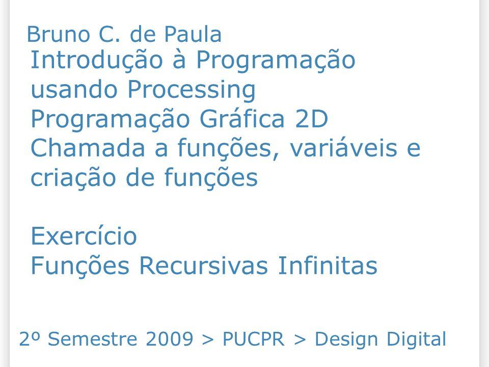 Introdução à Programação usando Processing Programação Gráfica 2D Chamada a funções, variáveis e criação de funções Exercício Funções Recursivas Infinitas