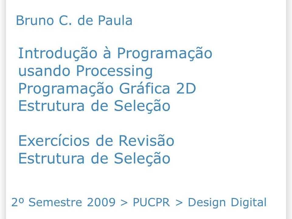 Introdução à Programação usando Processing Programação Gráfica 2D Estrutura de Seleção Exercícios de Revisão Estrutura de Seleção