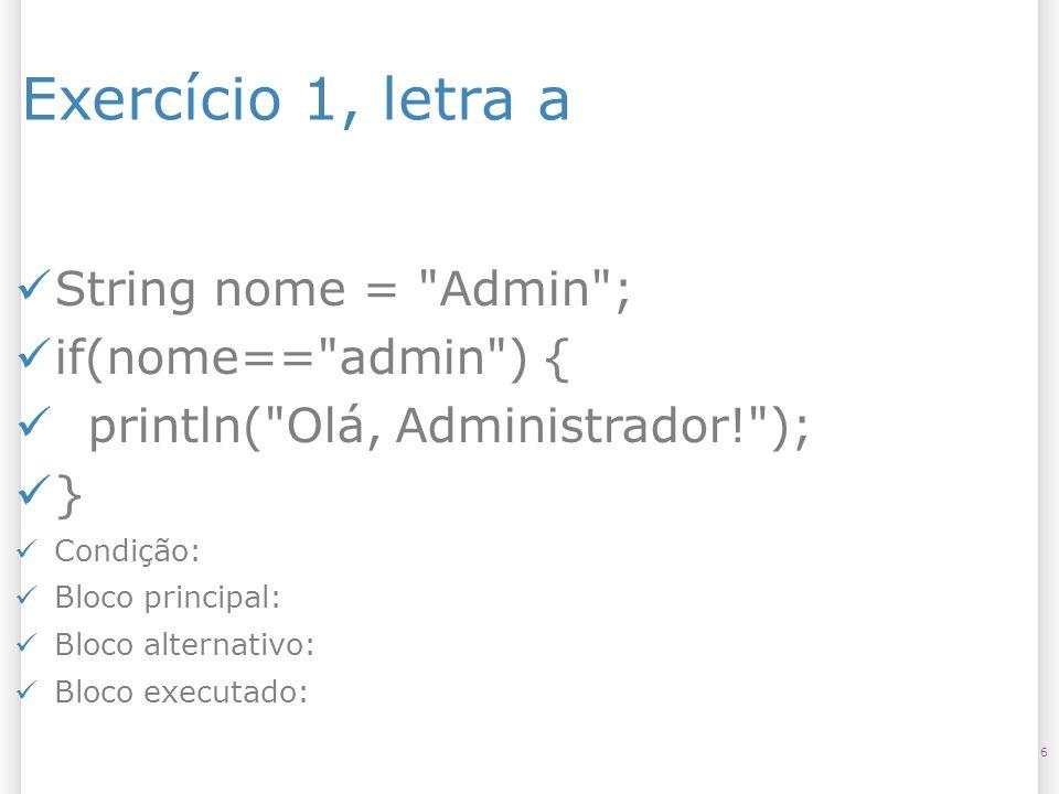 Exercício 1, letra a String nome = Admin ; if(nome== admin ) {