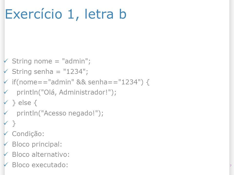 Exercício 1, letra b String nome = admin ; String senha = 1234 ;