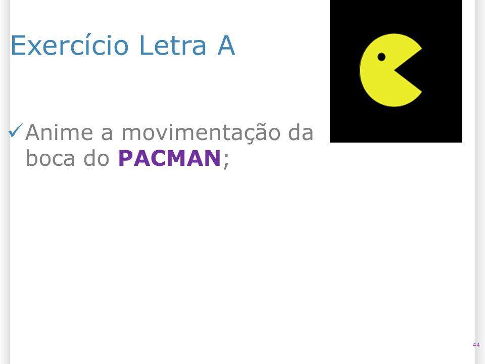 14/10/09 Exercício Letra A Anime a movimentação da boca do PACMAN; 44