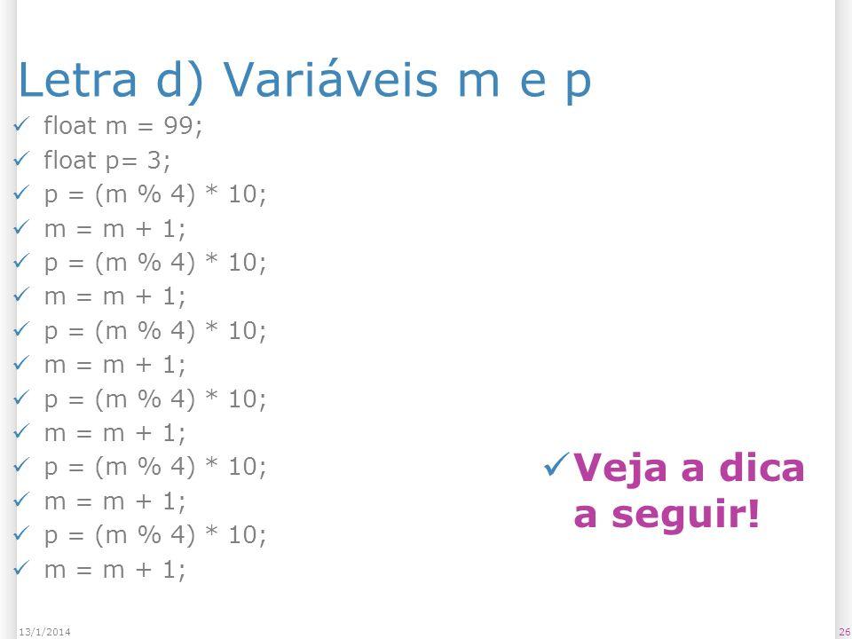 Letra d) Variáveis m e p Veja a dica a seguir! float m = 99;