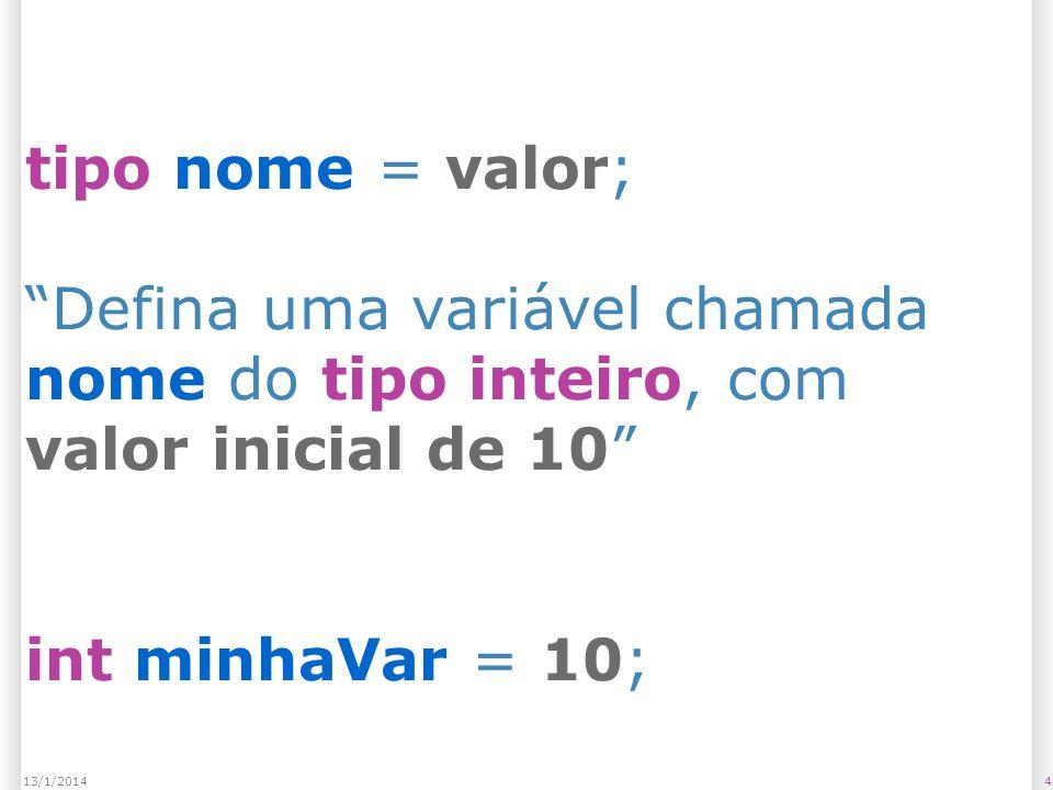 tipo nome = valor; Defina uma variável chamada nome do tipo inteiro, com valor inicial de 10 int minhaVar = 10;