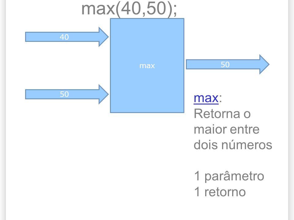 max(40,50); max: Retorna o maior entre dois números 1 parâmetro