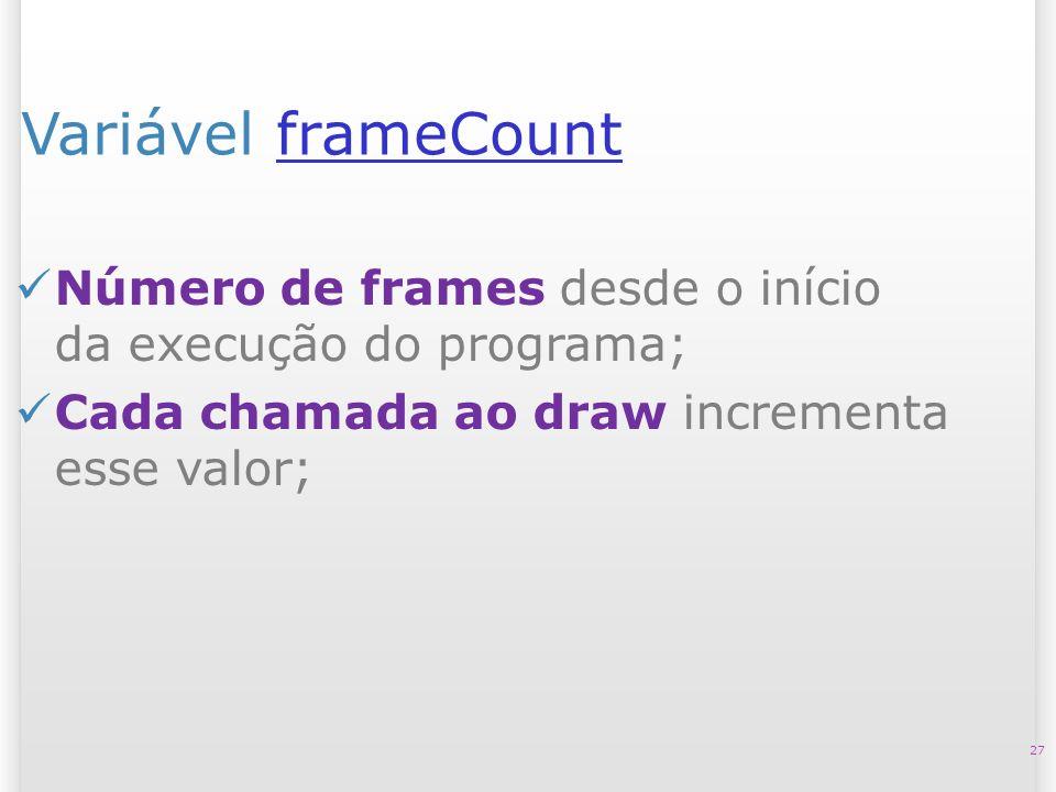 14/10/09 Variável frameCount. Número de frames desde o início da execução do programa; Cada chamada ao draw incrementa esse valor;