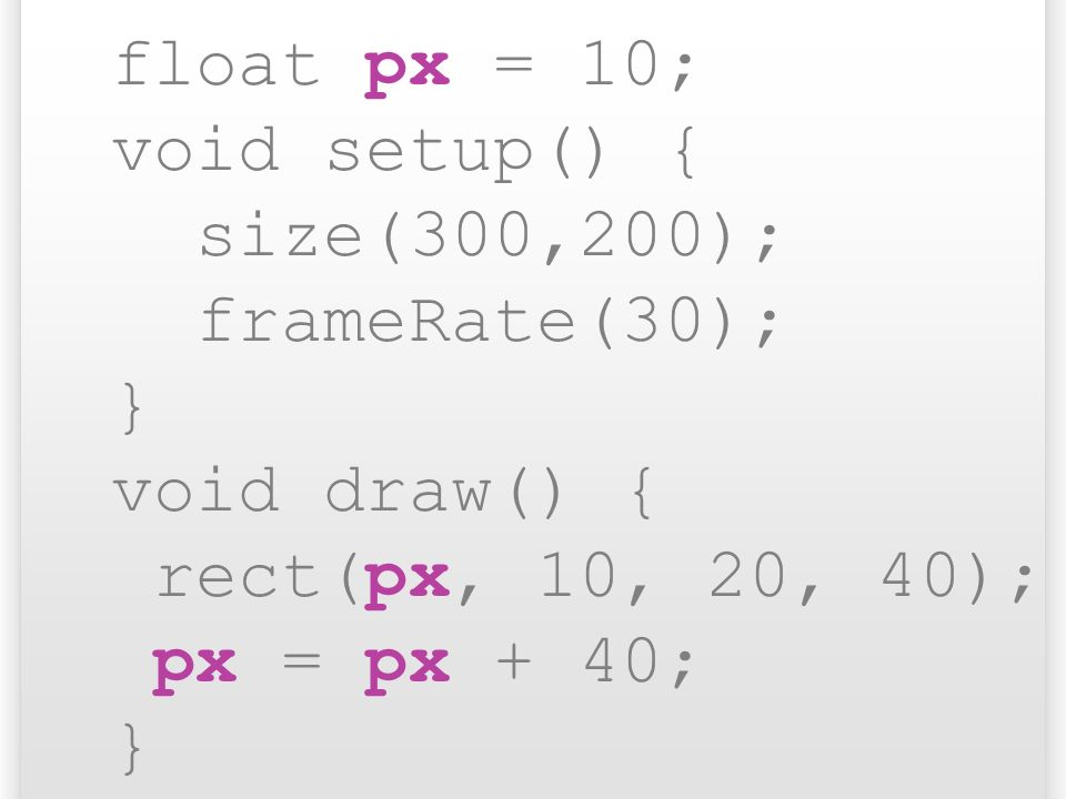 float px = 10; void setup() { size(300,200); frameRate(30); } void draw() { rect(px, 10, 20, 40);