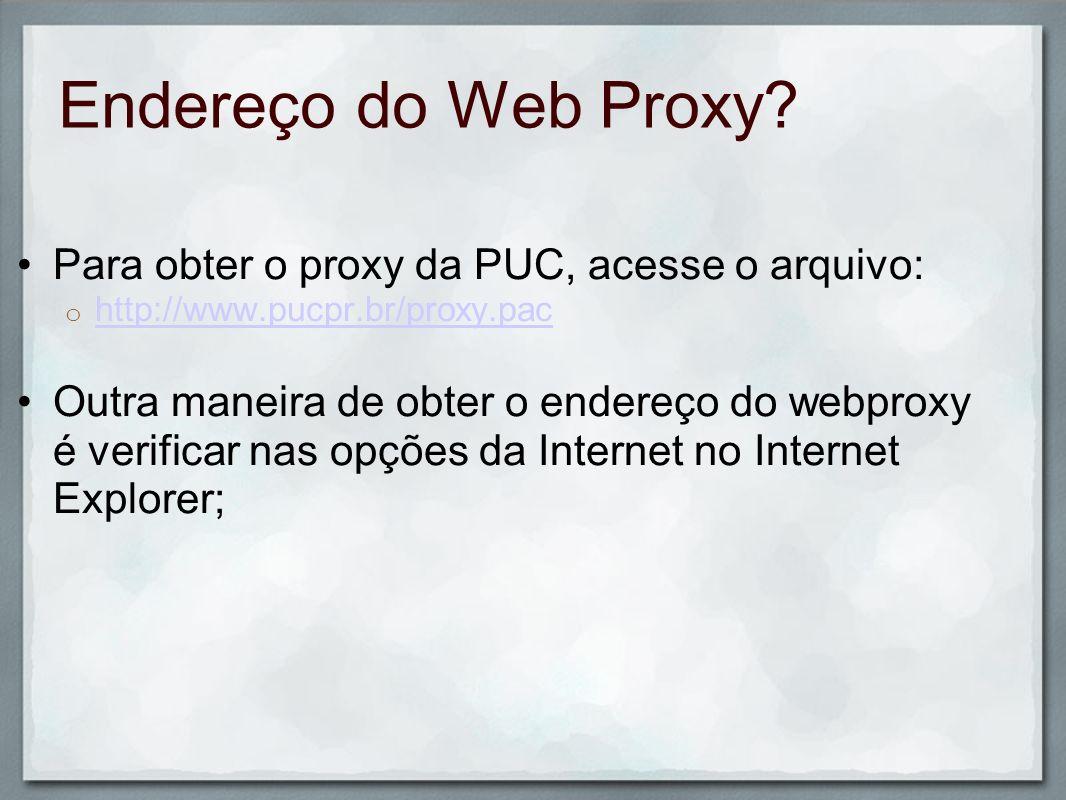 Endereço do Web Proxy Para obter o proxy da PUC, acesse o arquivo: