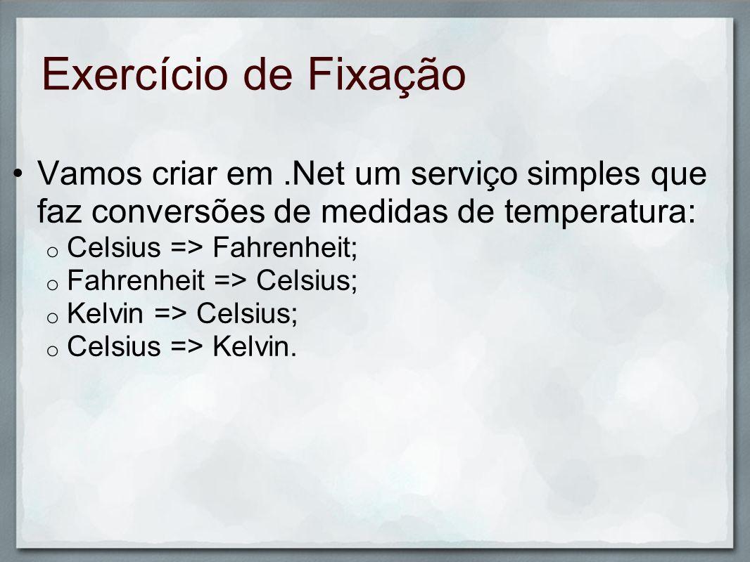 Exercício de FixaçãoVamos criar em .Net um serviço simples que faz conversões de medidas de temperatura: