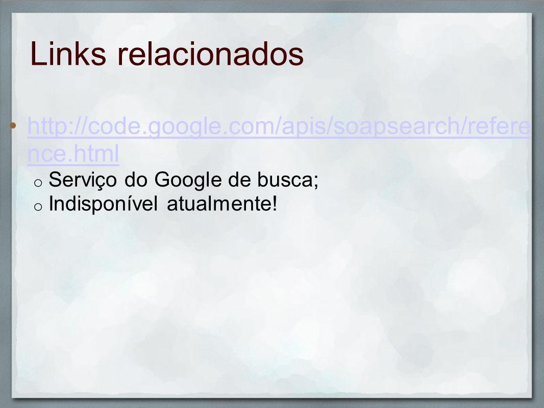 Links relacionados http://code.google.com/apis/soapsearch/reference.html. Serviço do Google de busca;