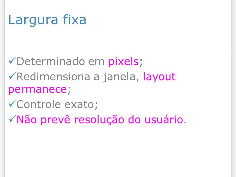 Largura fixa Determinado em pixels;