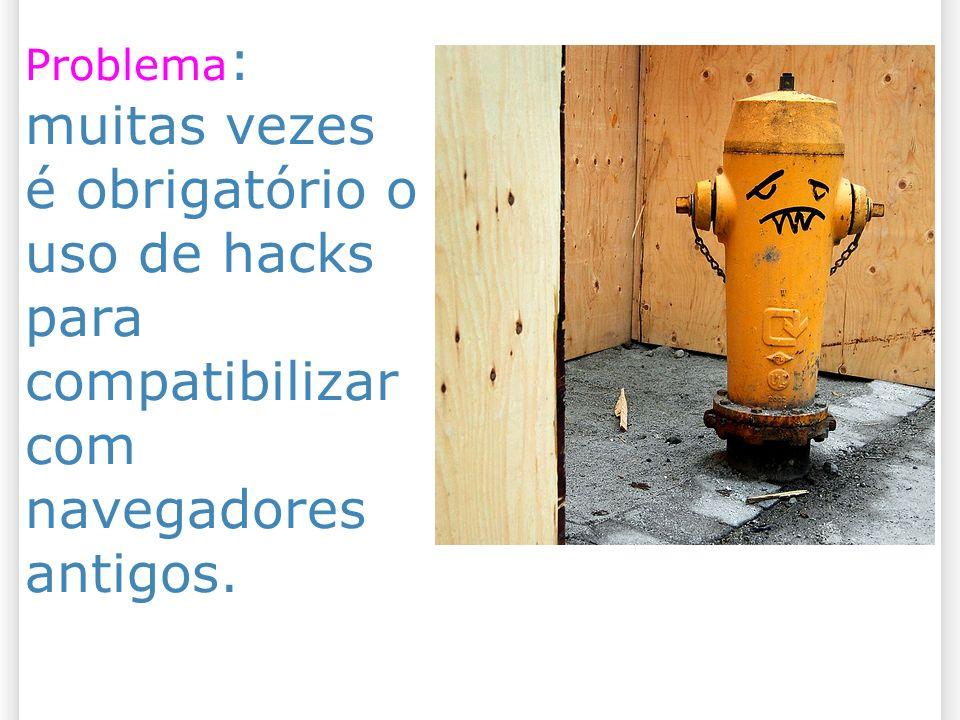 27/10/09 Problema: muitas vezes é obrigatório o uso de hacks para compatibilizar com navegadores antigos.