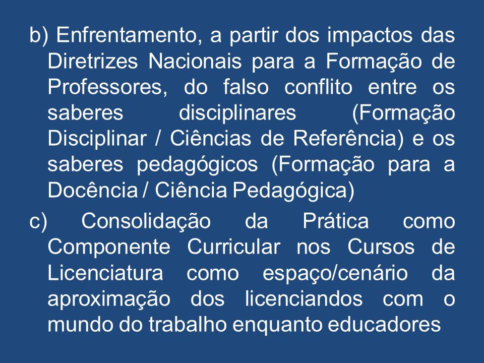 b) Enfrentamento, a partir dos impactos das Diretrizes Nacionais para a Formação de Professores, do falso conflito entre os saberes disciplinares (Formação Disciplinar / Ciências de Referência) e os saberes pedagógicos (Formação para a Docência / Ciência Pedagógica)