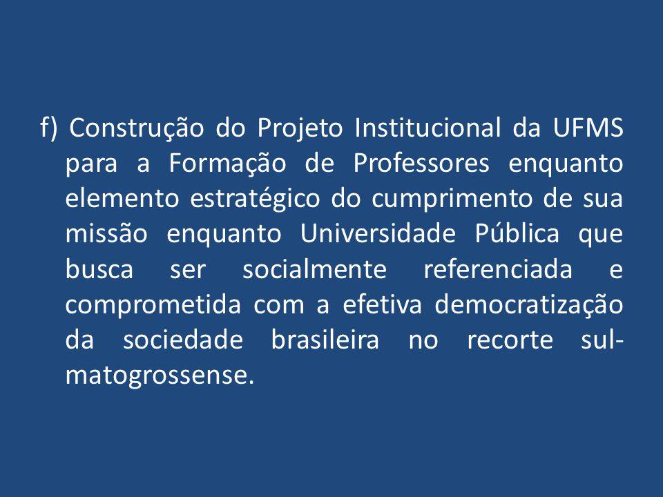 f) Construção do Projeto Institucional da UFMS para a Formação de Professores enquanto elemento estratégico do cumprimento de sua missão enquanto Universidade Pública que busca ser socialmente referenciada e comprometida com a efetiva democratização da sociedade brasileira no recorte sul-matogrossense.