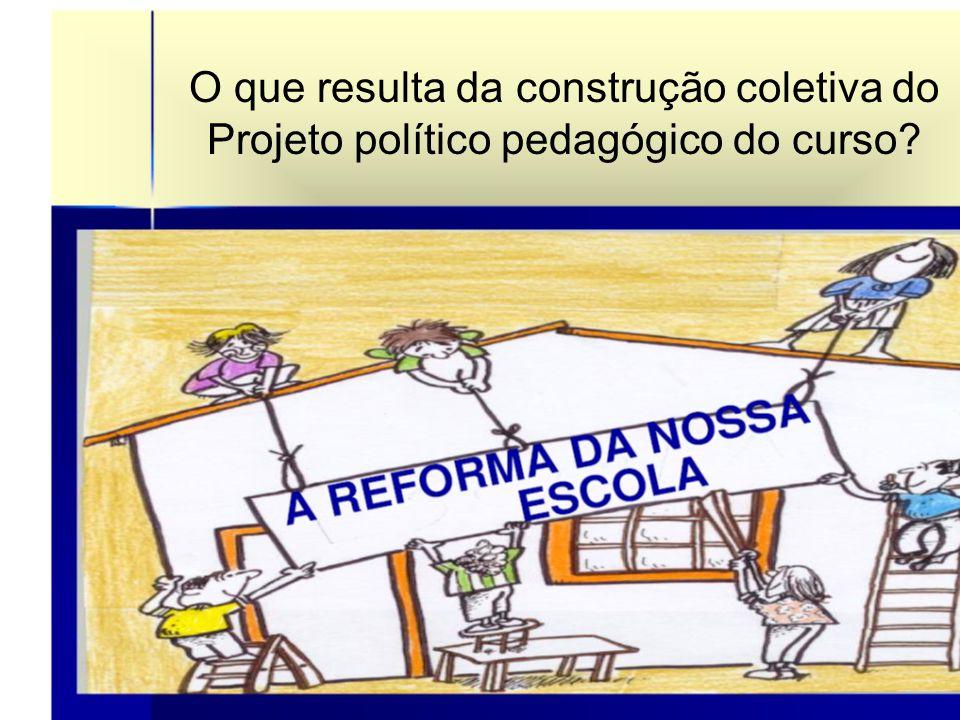 O que resulta da construção coletiva do Projeto político pedagógico do curso