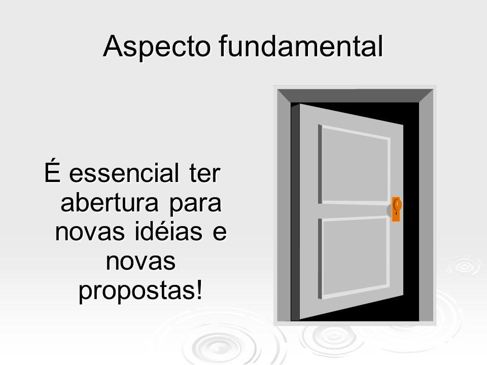 É essencial ter abertura para novas idéias e novas propostas!