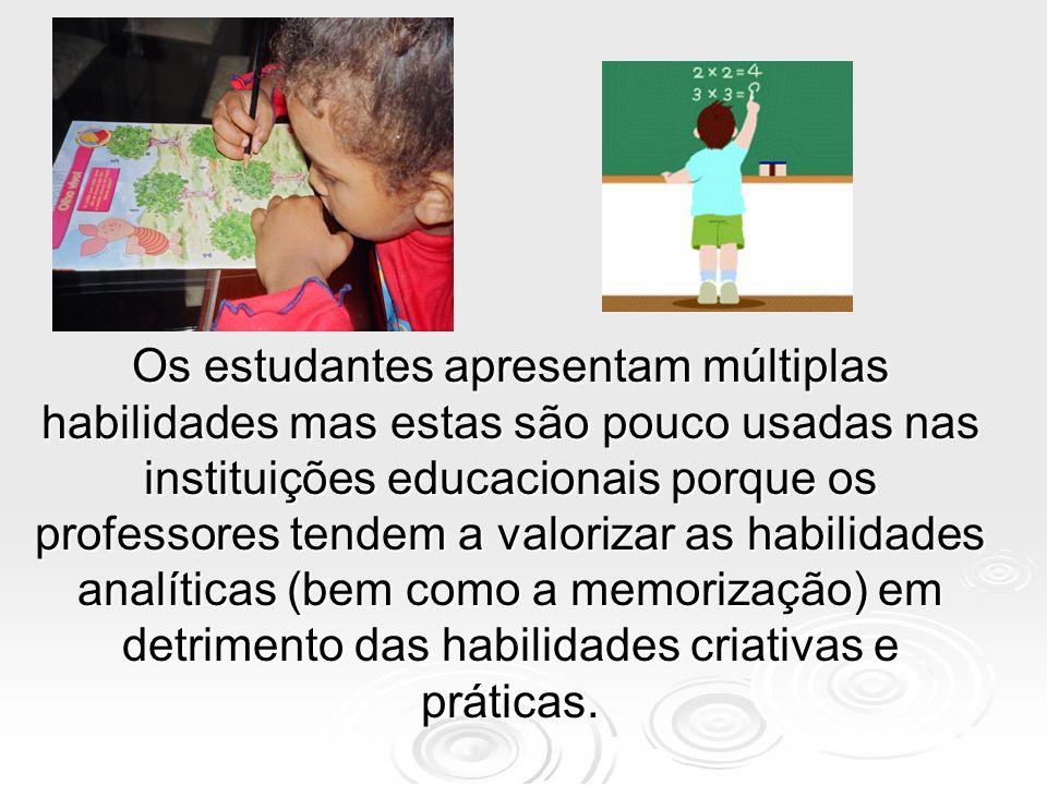 Os estudantes apresentam múltiplas habilidades mas estas são pouco usadas nas instituições educacionais porque os professores tendem a valorizar as habilidades analíticas (bem como a memorização) em detrimento das habilidades criativas e práticas.