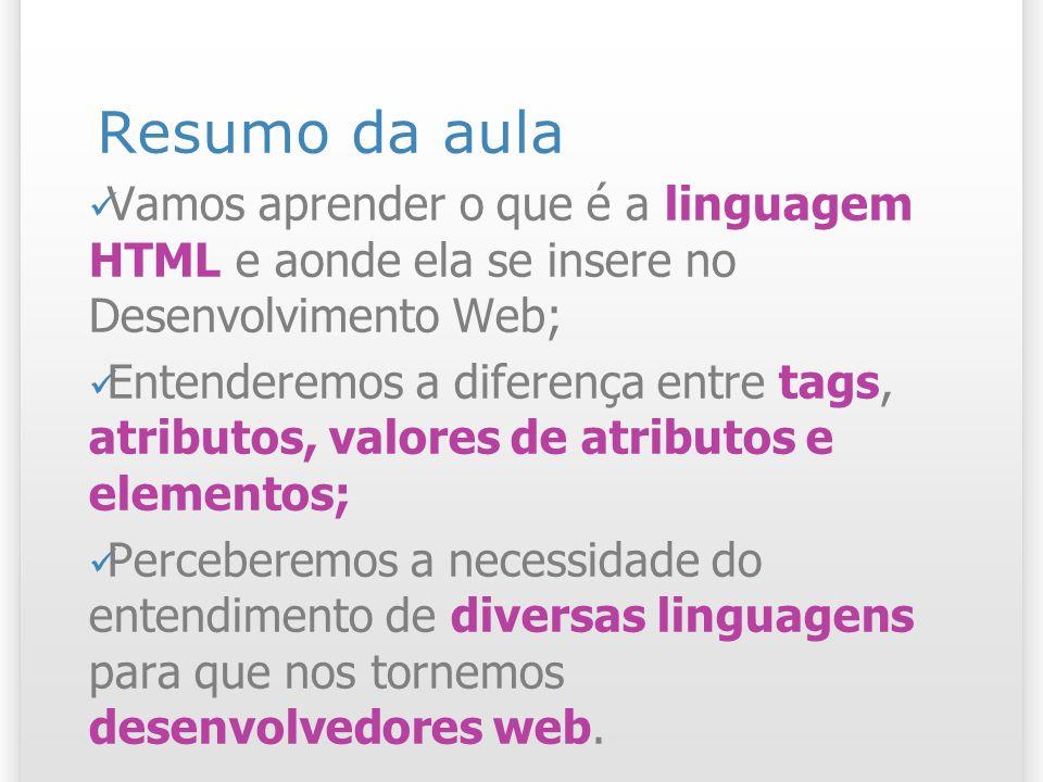 Resumo da aula Vamos aprender o que é a linguagem HTML e aonde ela se insere no Desenvolvimento Web;