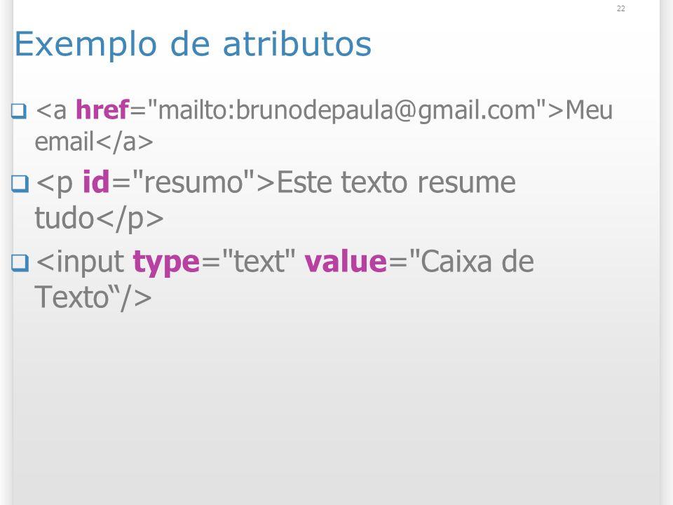 Exemplo de atributos <a href= mailto:brunodepaula@gmail.com >Meu email</a> <p id= resumo >Este texto resume tudo</p>