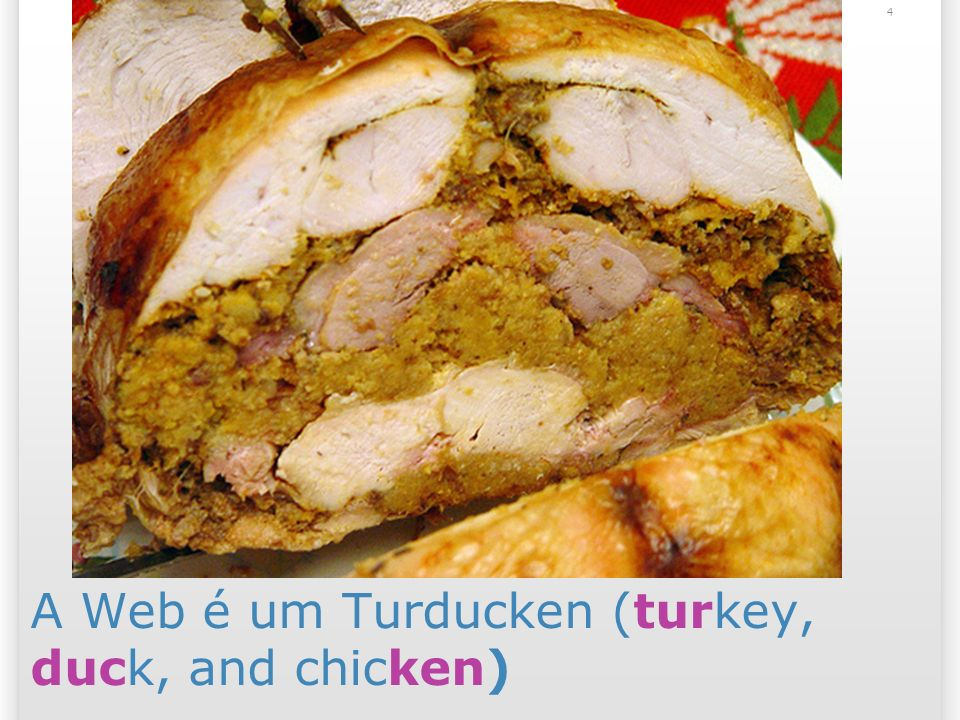 A Web é um Turducken (turkey, duck, and chicken)